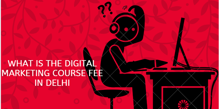 What is the Digital Marketing Course fee in Delhi?